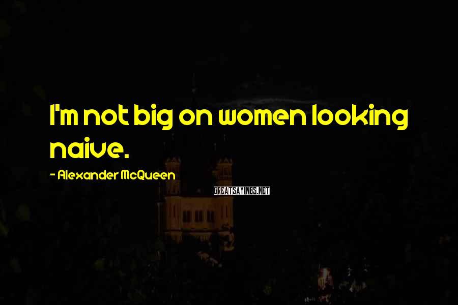 Alexander McQueen Sayings: I'm not big on women looking naive.