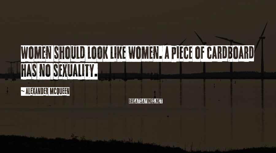 Alexander McQueen Sayings: Women should look like women. A piece of cardboard has no sexuality.