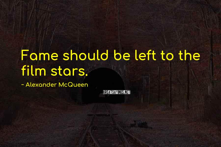 Alexander McQueen Sayings: Fame should be left to the film stars.