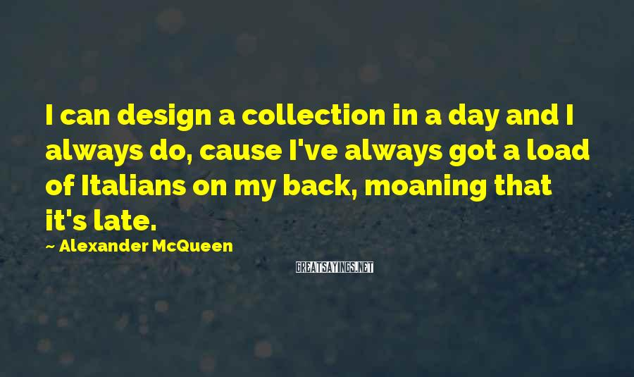 Alexander McQueen Sayings: I can design a collection in a day and I always do, cause I've always