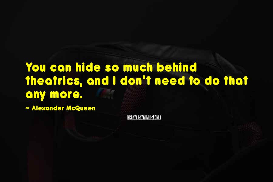 Alexander McQueen Sayings: You can hide so much behind theatrics, and I don't need to do that any