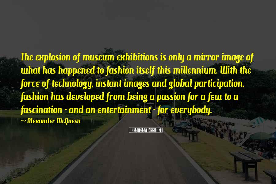 Alexander McQueen Sayings: The explosion of museum exhibitions is only a mirror image of what has happened to