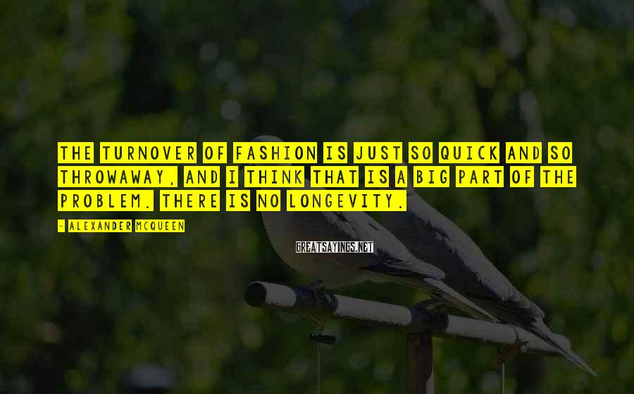 Alexander McQueen Sayings: The turnover of fashion is just so quick and so throwaway, and I think that