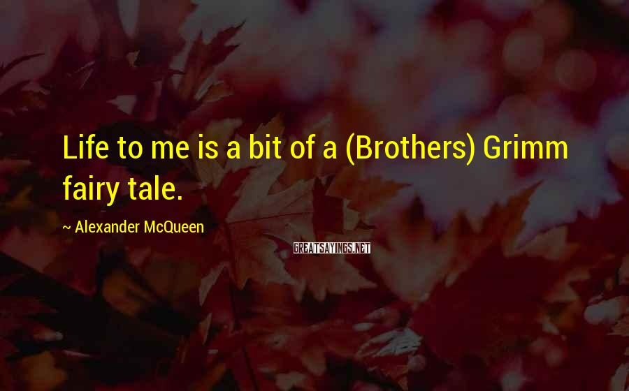 Alexander McQueen Sayings: Life to me is a bit of a (Brothers) Grimm fairy tale.