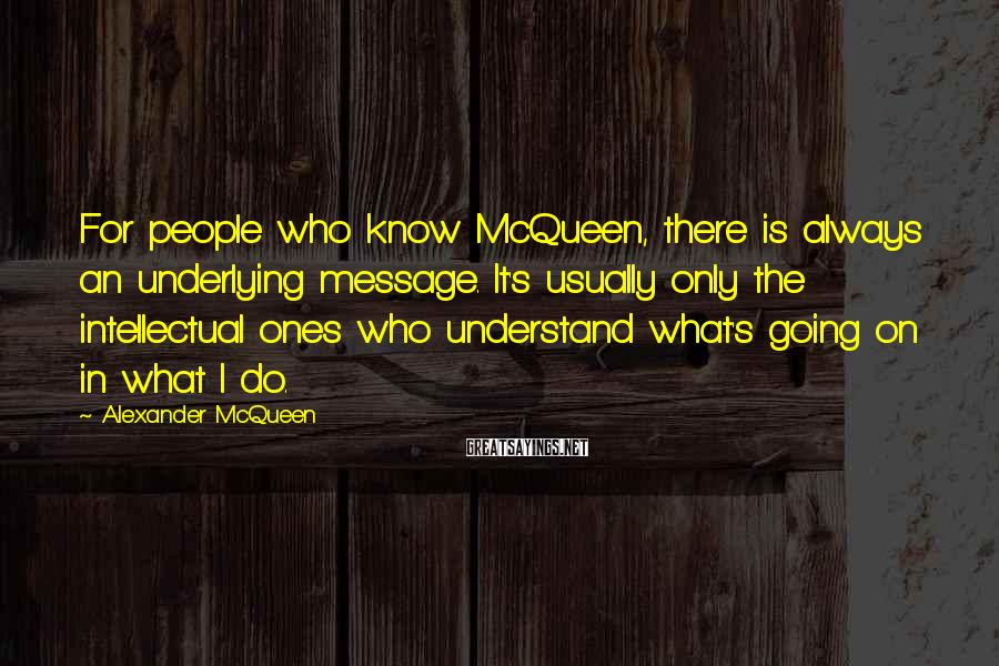 Alexander McQueen Sayings: For people who know McQueen, there is always an underlying message. It's usually only the