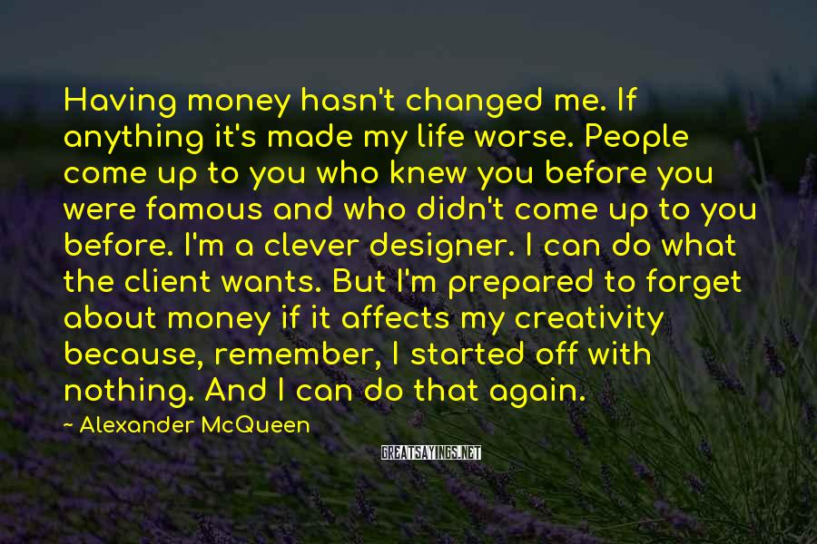 Alexander McQueen Sayings: Having money hasn't changed me. If anything it's made my life worse. People come up