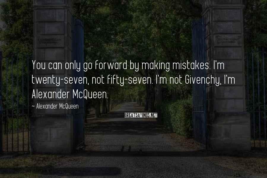 Alexander McQueen Sayings: You can only go forward by making mistakes. I'm twenty-seven, not fifty-seven. I'm not Givenchy,