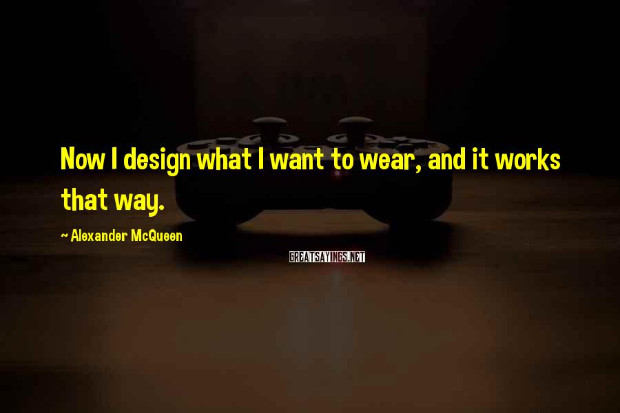 Alexander McQueen Sayings: Now I design what I want to wear, and it works that way.