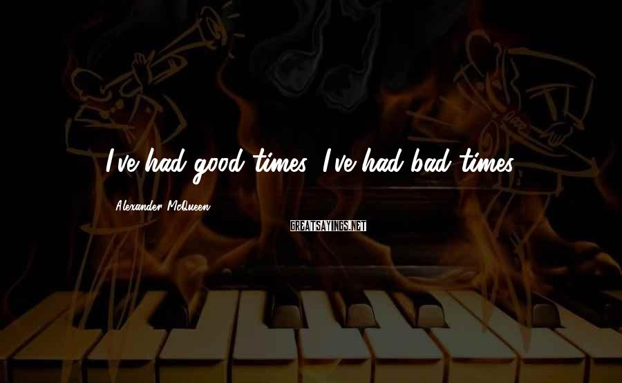 Alexander McQueen Sayings: I've had good times; I've had bad times.