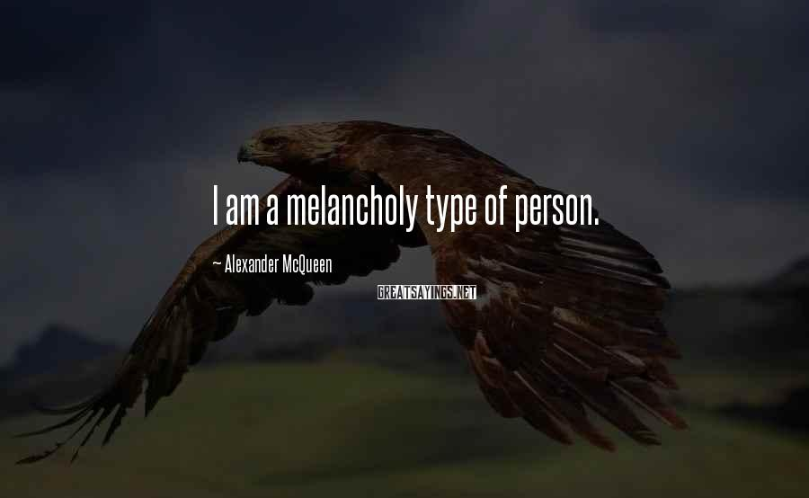 Alexander McQueen Sayings: I am a melancholy type of person.
