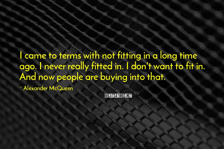 Alexander McQueen Sayings: I came to terms with not fitting in a long time ago. I never really