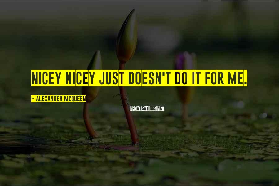 Alexander McQueen Sayings: Nicey nicey just doesn't do it for me.