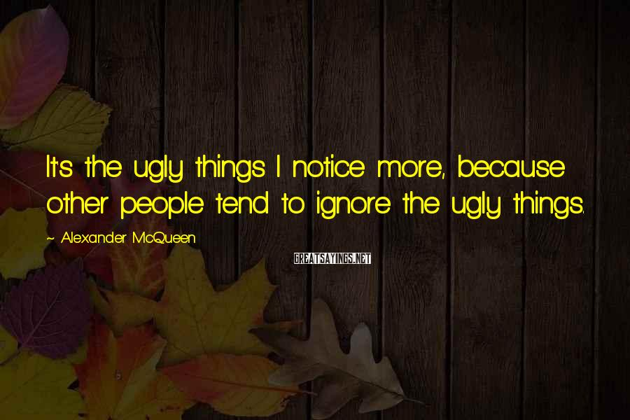 Alexander McQueen Sayings: It's the ugly things I notice more, because other people tend to ignore the ugly