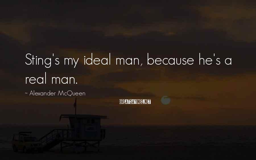 Alexander McQueen Sayings: Sting's my ideal man, because he's a real man.