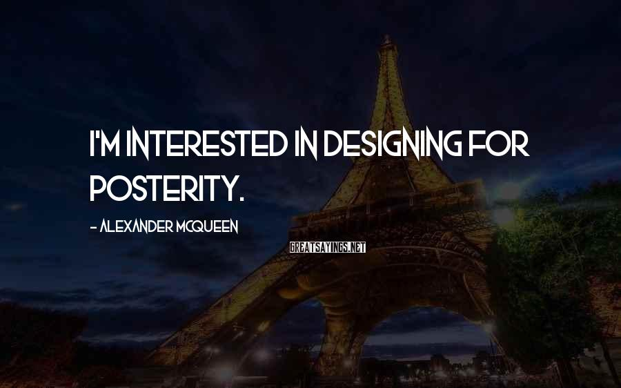Alexander McQueen Sayings: I'm interested in designing for posterity.
