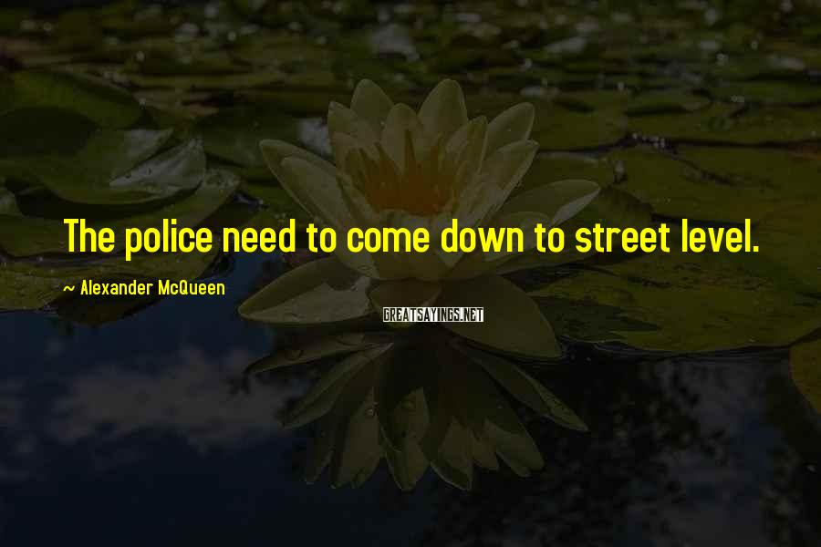 Alexander McQueen Sayings: The police need to come down to street level.