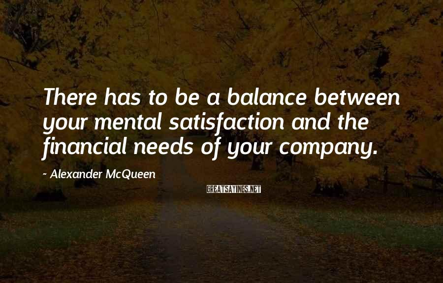 Alexander McQueen Sayings: There has to be a balance between your mental satisfaction and the financial needs of
