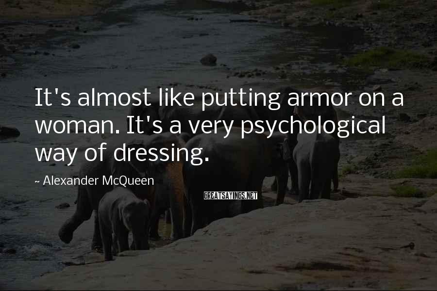 Alexander McQueen Sayings: It's almost like putting armor on a woman. It's a very psychological way of dressing.