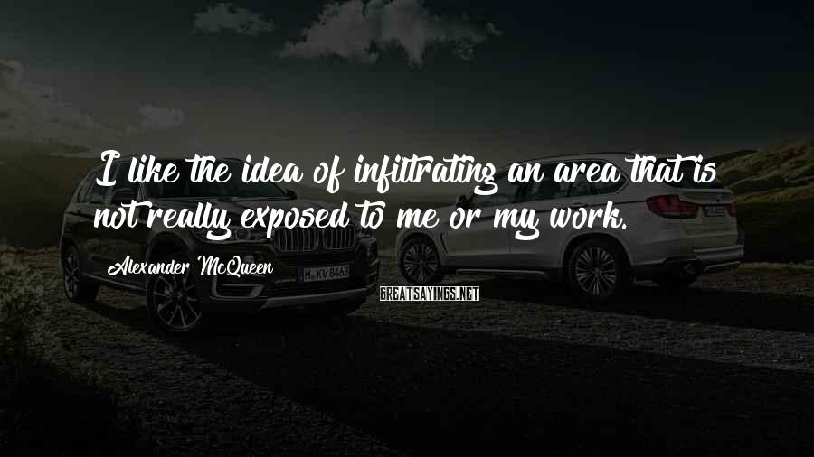 Alexander McQueen Sayings: I like the idea of infiltrating an area that is not really exposed to me