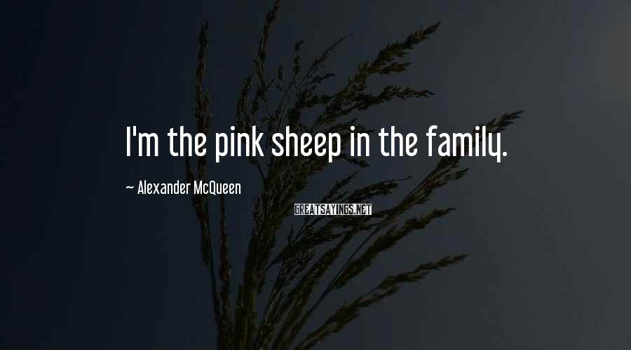 Alexander McQueen Sayings: I'm the pink sheep in the family.