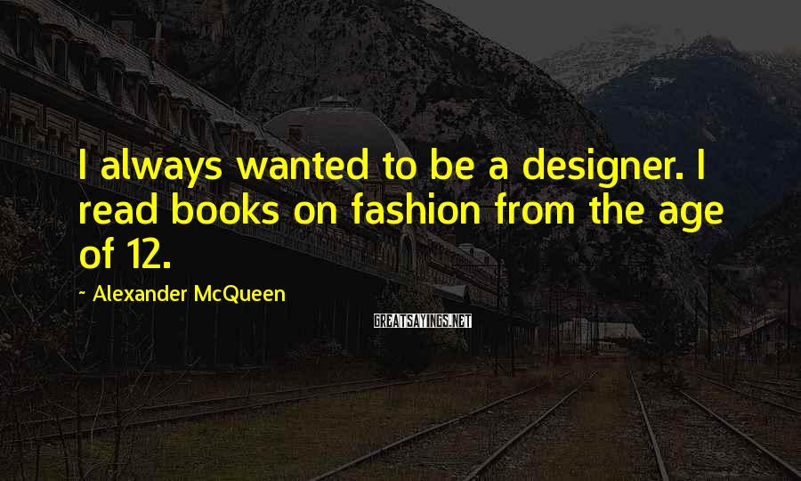 Alexander McQueen Sayings: I always wanted to be a designer. I read books on fashion from the age