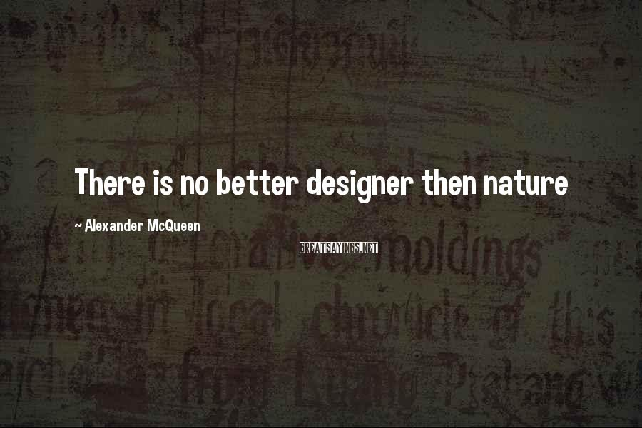 Alexander McQueen Sayings: There is no better designer then nature