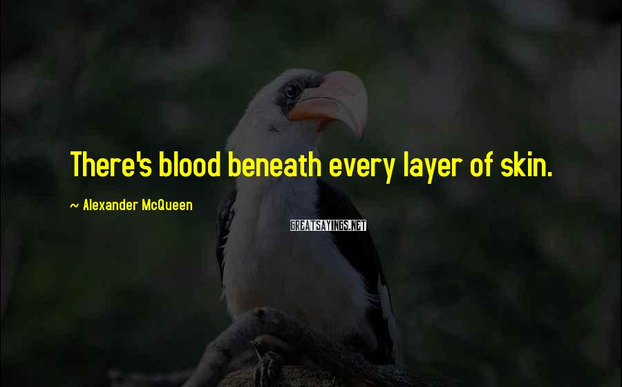 Alexander McQueen Sayings: There's blood beneath every layer of skin.