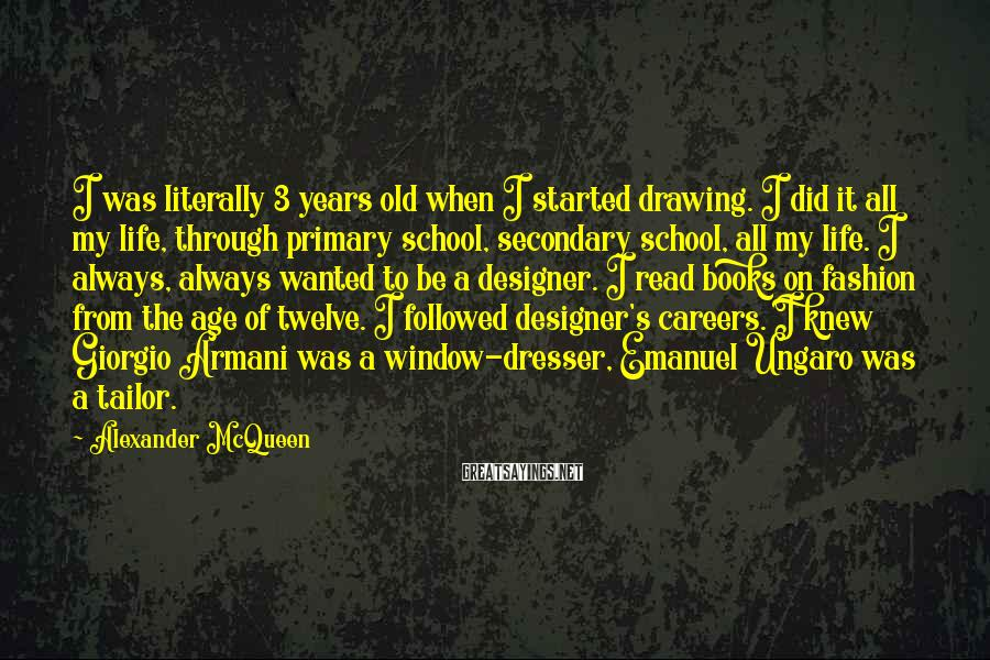 Alexander McQueen Sayings: I was literally 3 years old when I started drawing. I did it all my