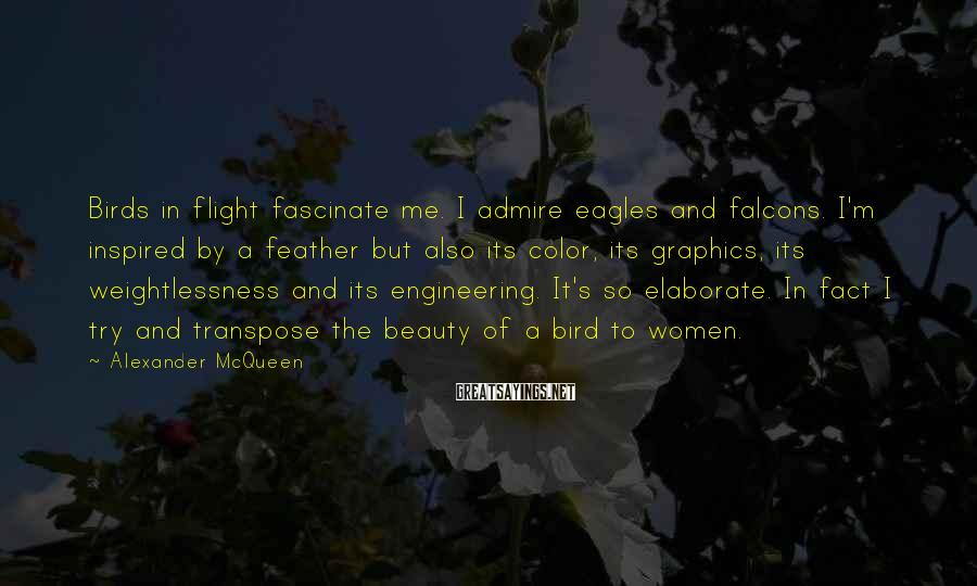 Alexander McQueen Sayings: Birds in flight fascinate me. I admire eagles and falcons. I'm inspired by a feather