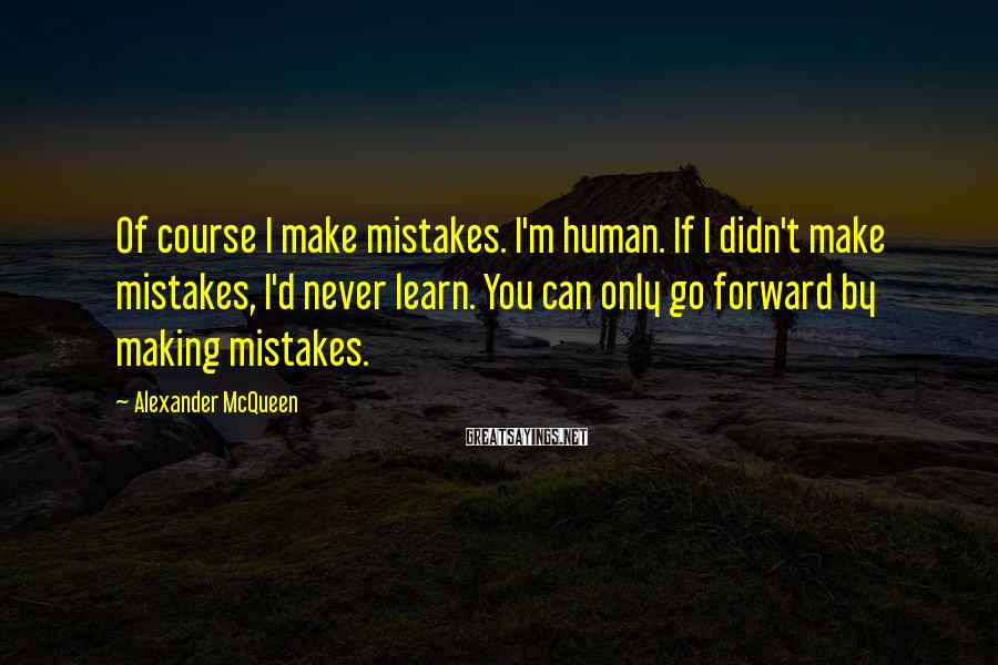 Alexander McQueen Sayings: Of course I make mistakes. I'm human. If I didn't make mistakes, I'd never learn.