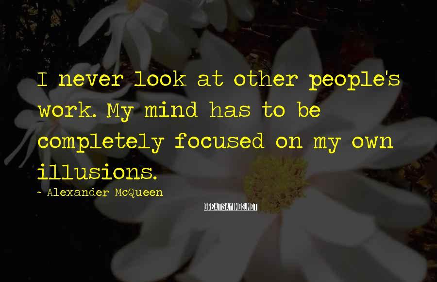 Alexander McQueen Sayings: I never look at other people's work. My mind has to be completely focused on