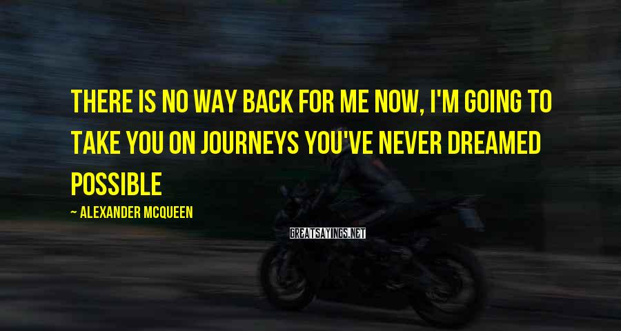 Alexander McQueen Sayings: There is no way back for me now, I'm going to take you on journeys