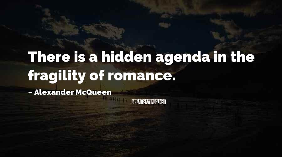 Alexander McQueen Sayings: There is a hidden agenda in the fragility of romance.