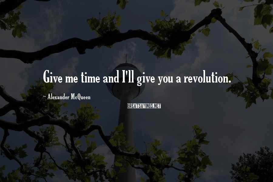 Alexander McQueen Sayings: Give me time and I'll give you a revolution.