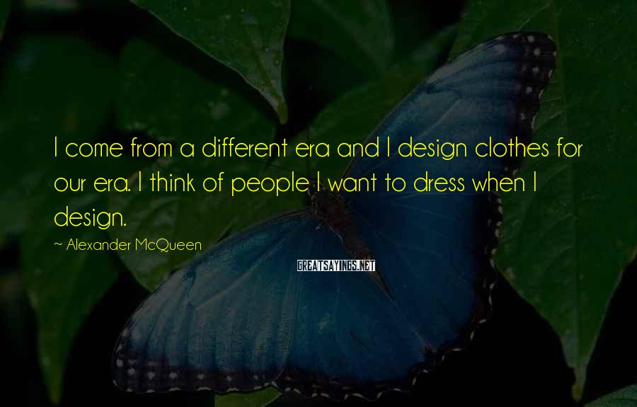 Alexander McQueen Sayings: I come from a different era and I design clothes for our era. I think