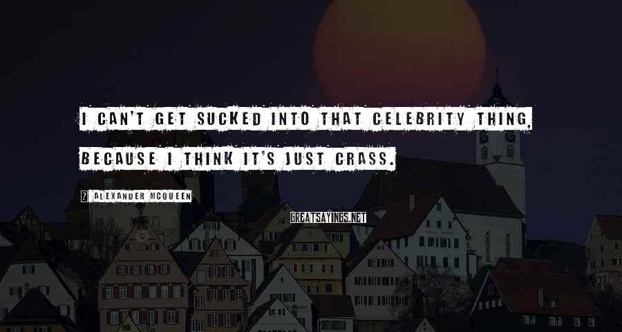 Alexander McQueen Sayings: I can't get sucked into that celebrity thing, because I think it's just crass.