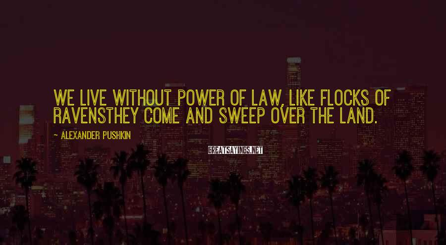 Alexander Pushkin Sayings: We live without power of law, like flocks of ravensthey come and sweep over the