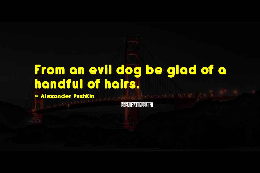 Alexander Pushkin Sayings: From an evil dog be glad of a handful of hairs.