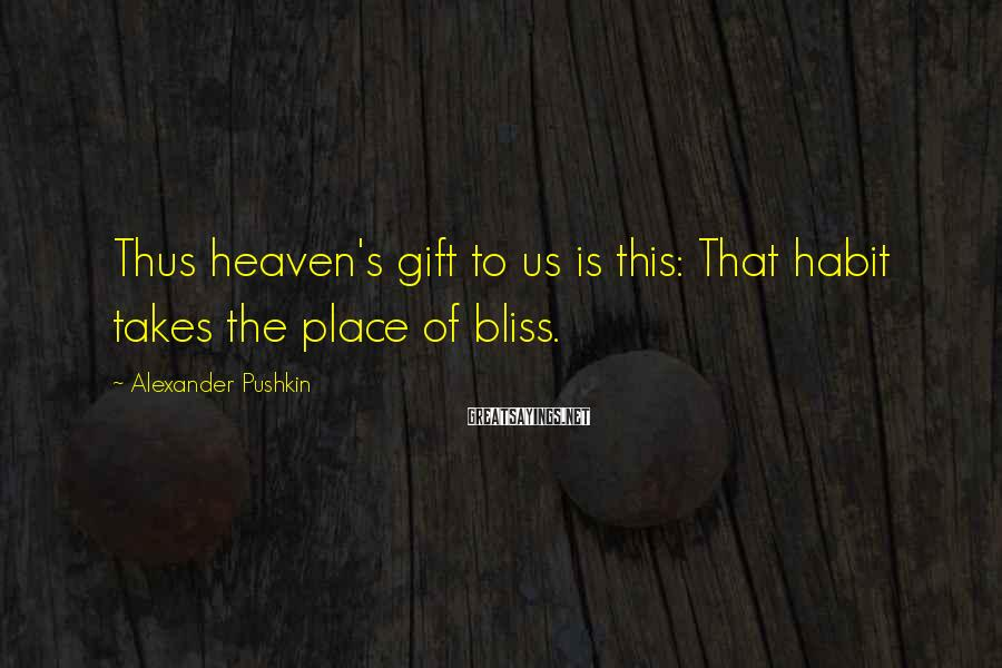 Alexander Pushkin Sayings: Thus heaven's gift to us is this: That habit takes the place of bliss.