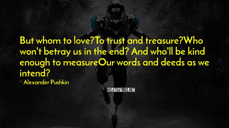 Alexander Pushkin Sayings: But whom to love?To trust and treasure?Who won't betray us in the end? And who'll