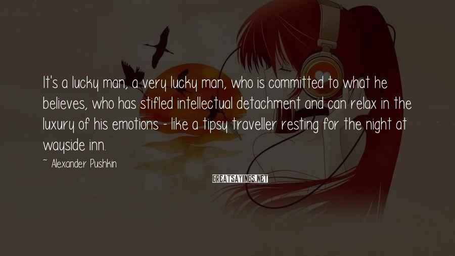 Alexander Pushkin Sayings: It's a lucky man, a very lucky man, who is committed to what he believes,