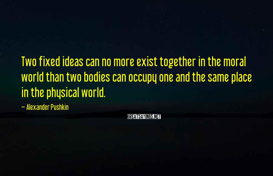 Alexander Pushkin Sayings: Two fixed ideas can no more exist together in the moral world than two bodies