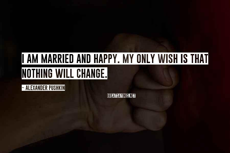Alexander Pushkin Sayings: I am married and happy. My only wish is that nothing will change.
