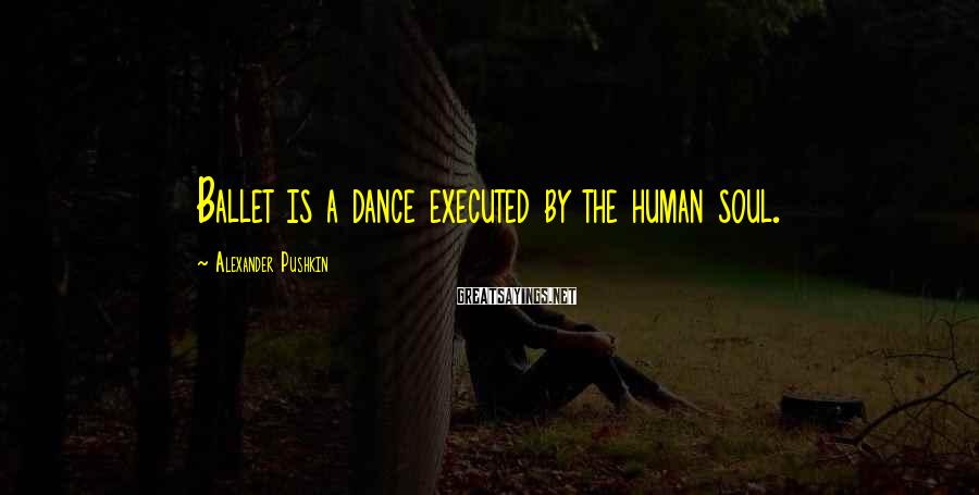 Alexander Pushkin Sayings: Ballet is a dance executed by the human soul.