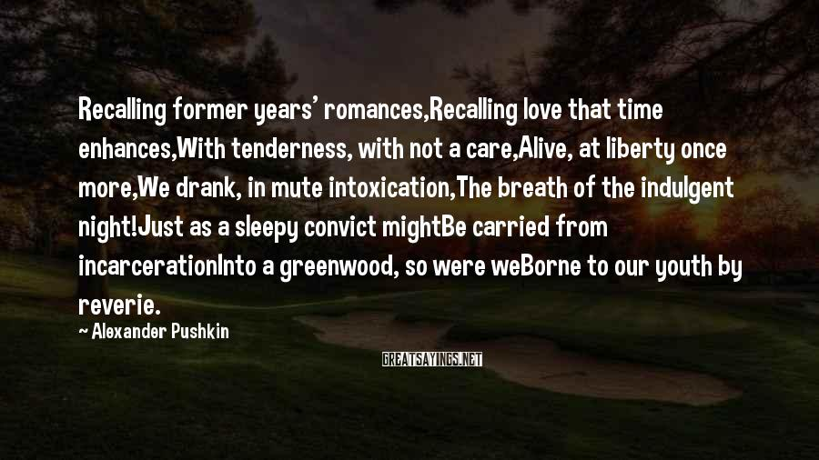 Alexander Pushkin Sayings: Recalling former years' romances,Recalling love that time enhances,With tenderness, with not a care,Alive, at liberty