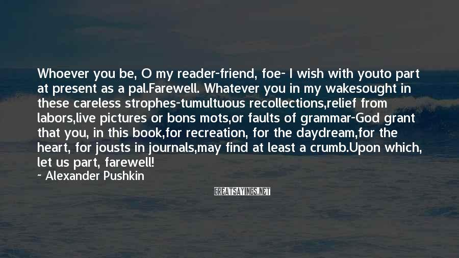 Alexander Pushkin Sayings: Whoever you be, O my reader-friend, foe- I wish with youto part at present as