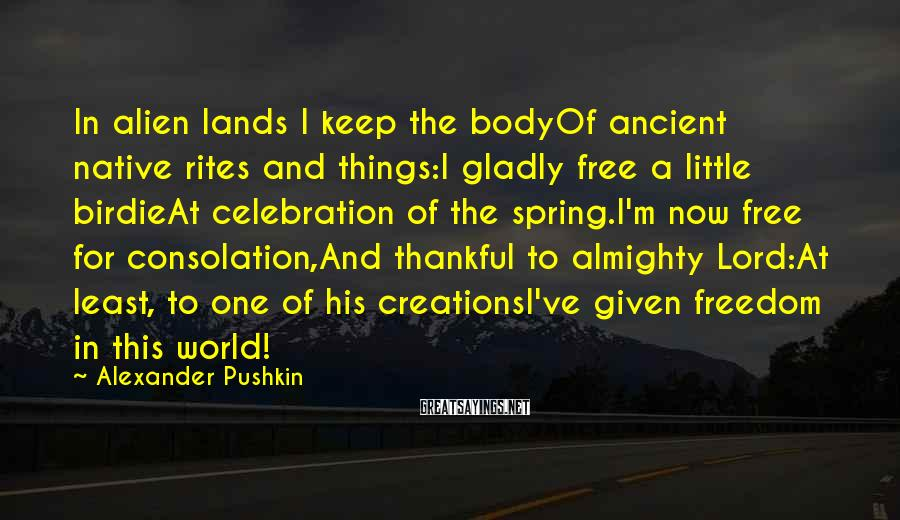 Alexander Pushkin Sayings: In alien lands I keep the bodyOf ancient native rites and things:I gladly free a
