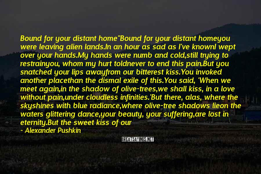 """Alexander Pushkin Sayings: Bound for your distant home""""Bound for your distant homeyou were leaving alien lands.In an hour"""