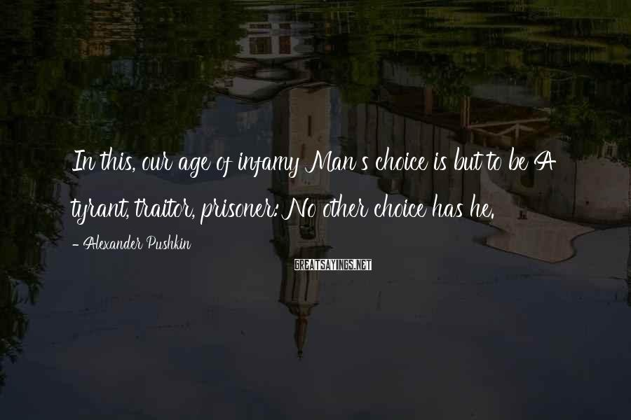 Alexander Pushkin Sayings: In this, our age of infamy Man's choice is but to be A tyrant, traitor,