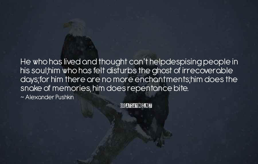 Alexander Pushkin Sayings: He who has lived and thought can't helpdespising people in his soul;him who has felt
